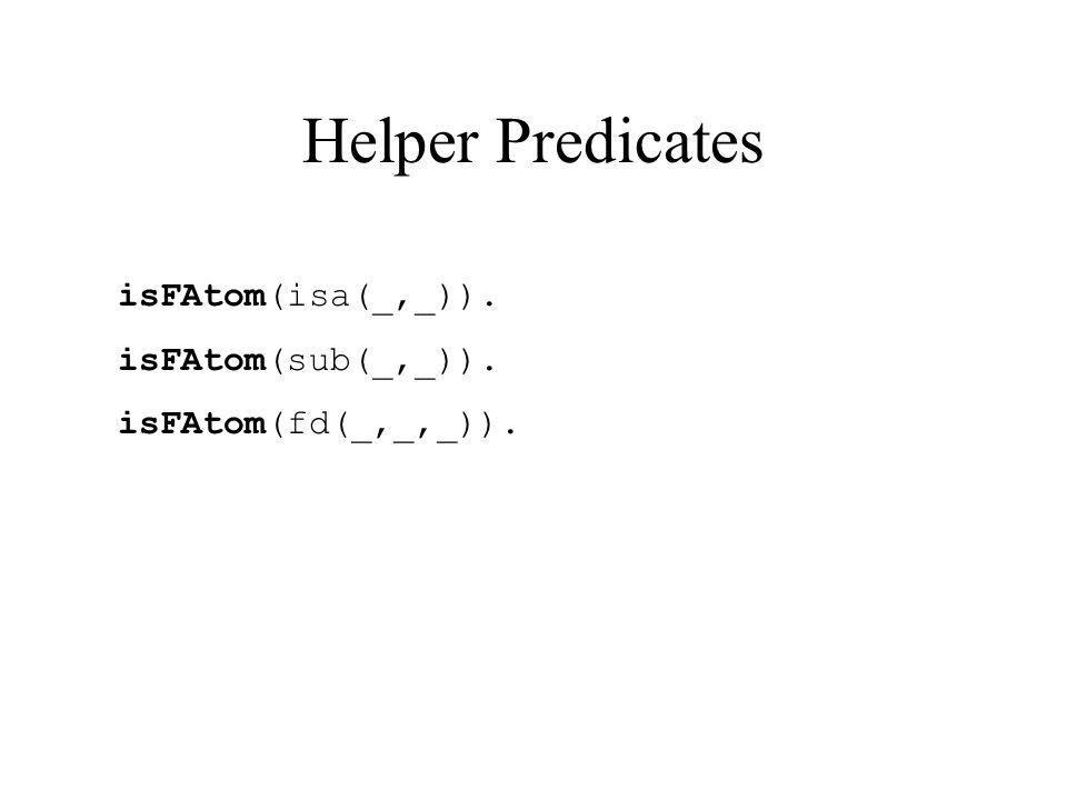 Helper Predicates isFAtom(isa(_,_)). isFAtom(sub(_,_)). isFAtom(fd(_,_,_)).