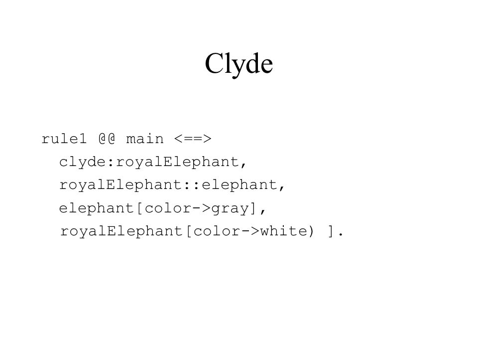 Clyde rule1 @@ main clyde:royalElephant, royalElephant::elephant, elephant[color->gray], royalElephant[color->white) ].