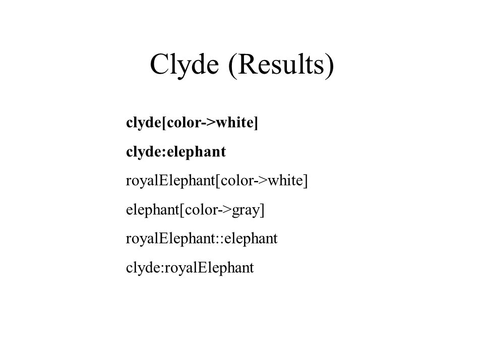 Clyde (Results) clyde[color->white] clyde:elephant royalElephant[color->white] elephant[color->gray] royalElephant::elephant clyde:royalElephant
