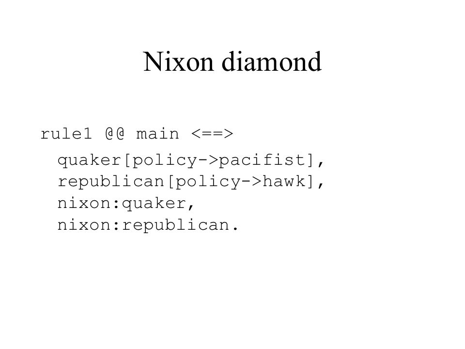Nixon diamond rule1 @@ main quaker[policy->pacifist], republican[policy->hawk], nixon:quaker, nixon:republican.