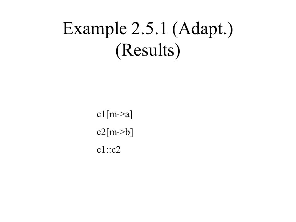Example 2.5.1 (Adapt.) (Results) c1[m->a] c2[m->b] c1::c2