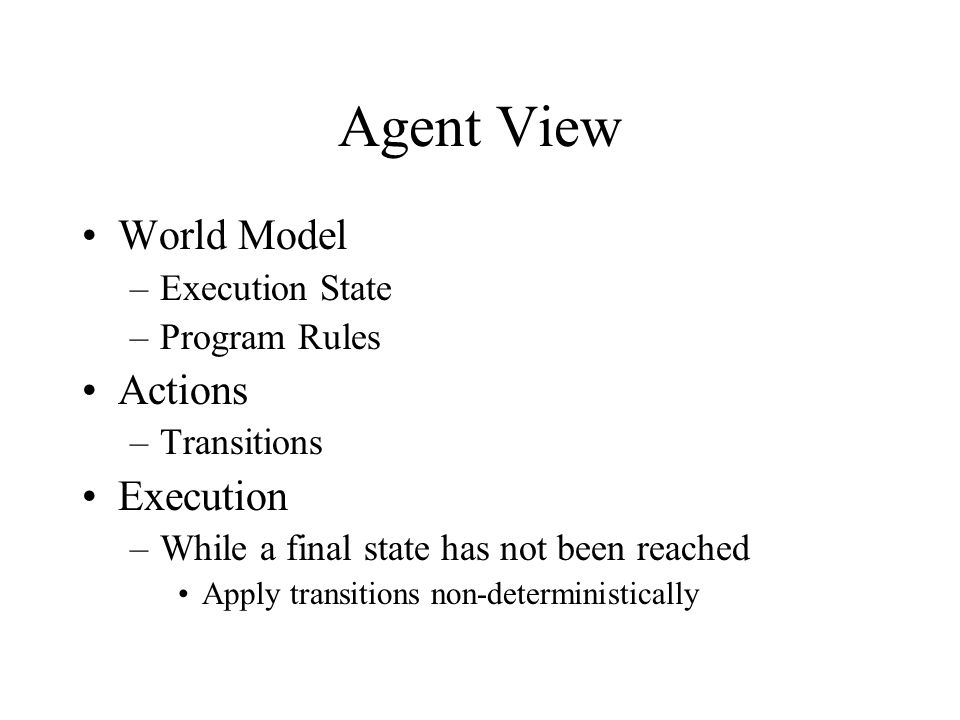 Agent View World Model –Execution State –Program Rules Actions –Transitions Execution –While a final state has not been reached Apply transitions non-deterministically