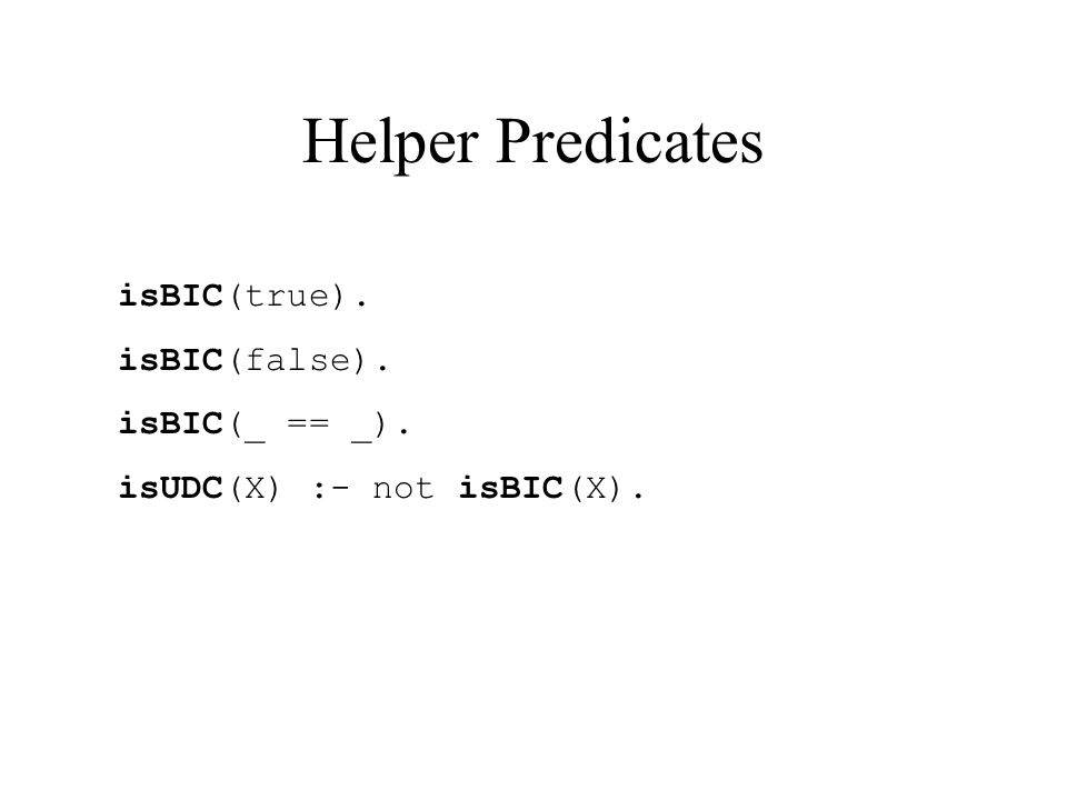 Helper Predicates isBIC(true). isBIC(false). isBIC(_ == _). isUDC(X) :- not isBIC(X).