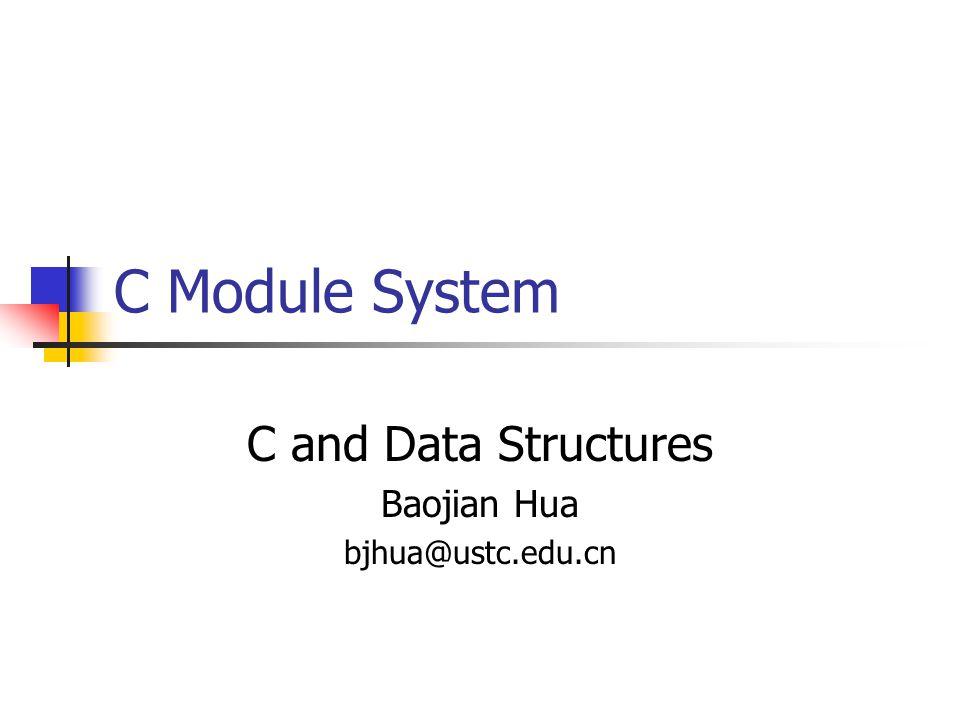C Module System C and Data Structures Baojian Hua bjhua@ustc.edu.cn