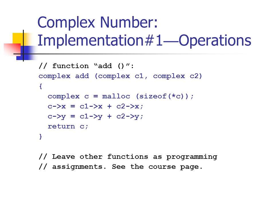 Complex Number: Implementation#1 — Operations // function add () : complex add (complex c1, complex c2) { complex c = malloc (sizeof(*c)); c->x = c1->x + c2->x; c->y = c1->y + c2->y; return c; } // Leave other functions as programming // assignments.