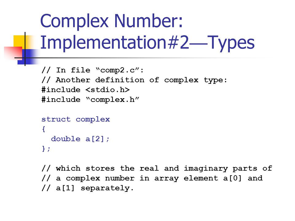 Complex Number: Implementation#2 — Types // In file comp2.c : // Another definition of complex type: #include #include complex.h struct complex { double a[2]; }; // which stores the real and imaginary parts of // a complex number in array element a[0] and // a[1] separately.