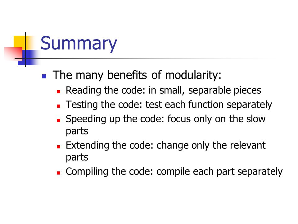 Summary The many benefits of modularity: Reading the code: in small, separable pieces Testing the code: test each function separately Speeding up the code: focus only on the slow parts Extending the code: change only the relevant parts Compiling the code: compile each part separately