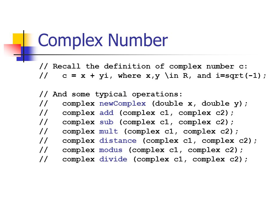 Complex Number: Interface — Types // In file complex.h : #ifndef COMPLEX_H #define COMPLEX_H // note that struct complex is not given typedef struct complex *complex; complex newComplex (double x, double y); // other function prototypes are similar … #endif