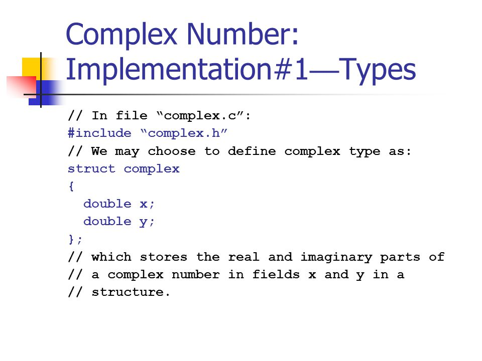 Complex Number: Implementation#1 — Operations // With this type definition, the newComplex // function could be written as: complex newComplex (double x, double y) { complex c = malloc (sizeof(*c)); c->x = x; c->y = y; return c; } // To call function malloc , we must include the // header file stdio.h #include
