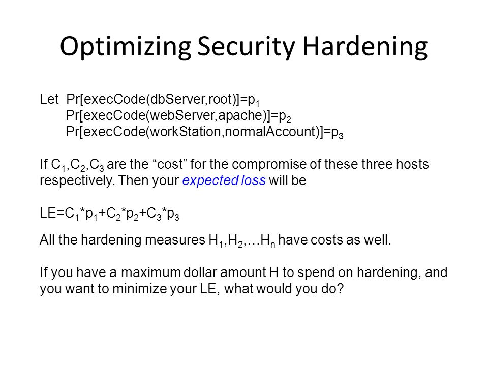 Optimizing Security Hardening Let Pr[execCode(dbServer,root)]=p 1 Pr[execCode(webServer,apache)]=p 2 Pr[execCode(workStation,normalAccount)]=p 3 If C 1,C 2,C 3 are the cost for the compromise of these three hosts respectively.