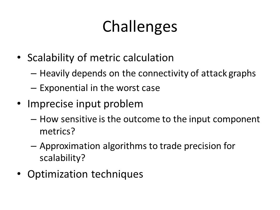 Challenges Scalability of metric calculation – Heavily depends on the connectivity of attack graphs – Exponential in the worst case Imprecise input pr