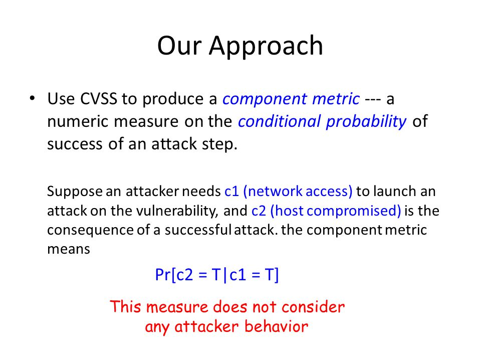 Our Approach Use CVSS to produce a component metric --- a numeric measure on the conditional probability of success of an attack step. Suppose an atta