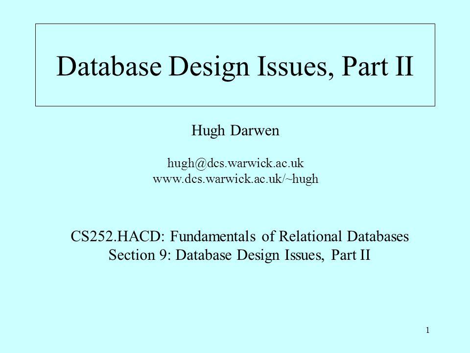 1 Database Design Issues, Part II Hugh Darwen hugh@dcs.warwick.ac.uk www.dcs.warwick.ac.uk/~hugh CS252.HACD: Fundamentals of Relational Databases Sect