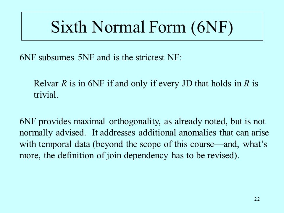 22 Sixth Normal Form (6NF) 6NF subsumes 5NF and is the strictest NF: Relvar R is in 6NF if and only if every JD that holds in R is trivial. 6NF provid