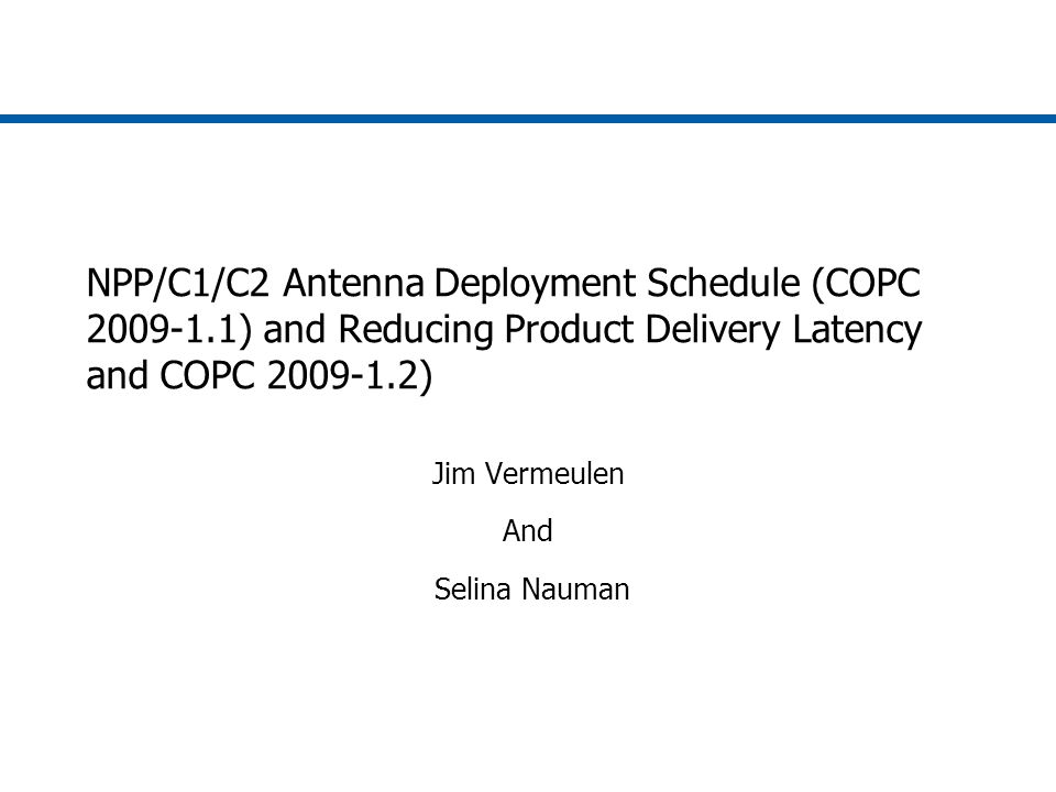 COPC Action Item 2009-1.1 The CSAB will acquire an NPP/C1/C2 antenna deployment schedule and identify the product delivery latency at each major milestone in the schedule.