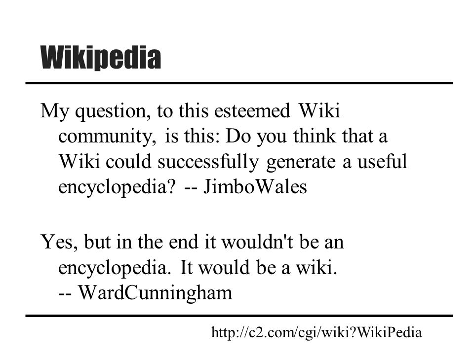 Wikipedia My question, to this esteemed Wiki community, is this: Do you think that a Wiki could successfully generate a useful encyclopedia? -- JimboW