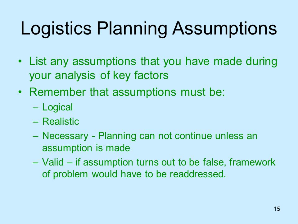 15 Logistics Planning Assumptions List any assumptions that you have made during your analysis of key factors Remember that assumptions must be: –Logi