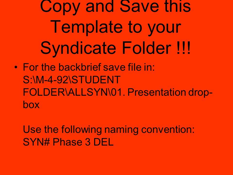 Copy and Save this Template to your Syndicate Folder !!! For the backbrief save file in: S:\M-4-92\STUDENT FOLDER\ALLSYN\01. Presentation drop- box Us