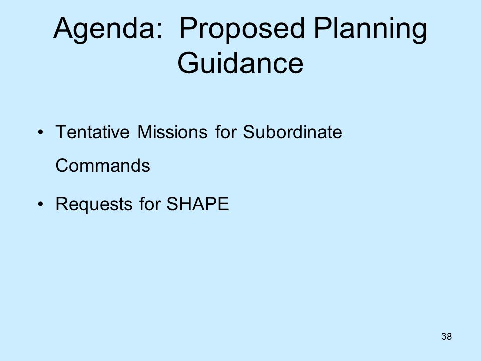 38 Agenda: Proposed Planning Guidance Tentative Missions for Subordinate Commands Requests for SHAPE