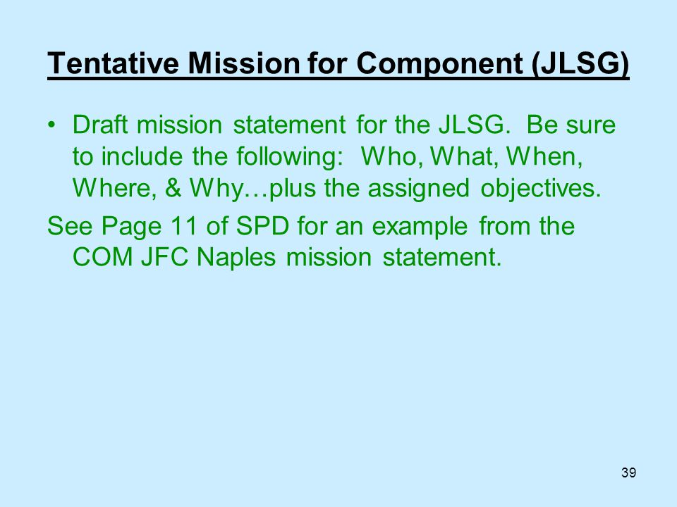 39 Draft mission statement for the JLSG. Be sure to include the following: Who, What, When, Where, & Why…plus the assigned objectives. See Page 11 of