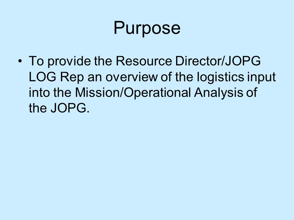 Purpose To provide the Resource Director/JOPG LOG Rep an overview of the logistics input into the Mission/Operational Analysis of the JOPG.