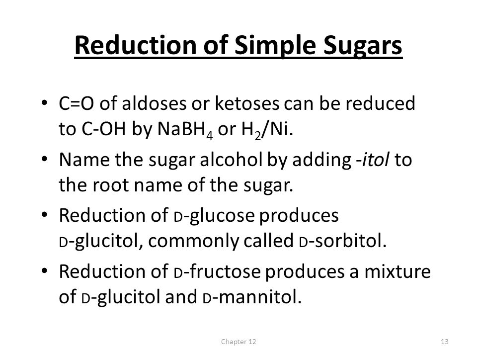 Chapter 1213 Reduction of Simple Sugars C=O of aldoses or ketoses can be reduced to C-OH by NaBH 4 or H 2 /Ni. Name the sugar alcohol by adding -itol