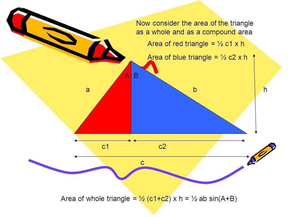 AB a c1c2 b c h Area of whole triangle = ½ (c1+c2) x h = ½ ab sin(A+B) But h = a cos(A) = b cos(B) with c1 = a sin(A), c2 = b sin(B)