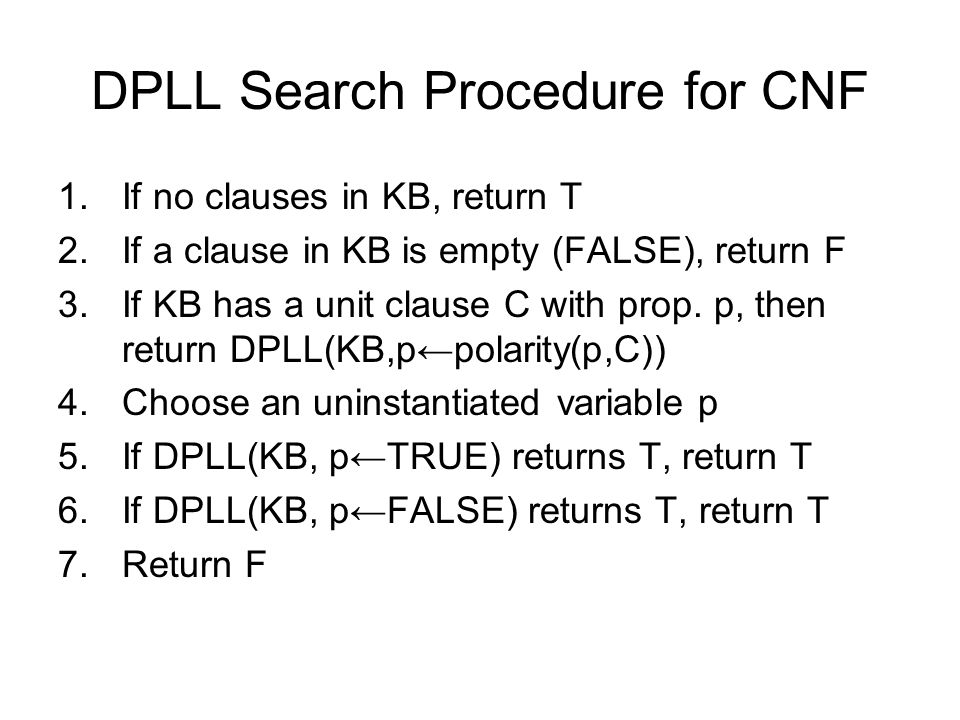 DPLL Search Procedure for CNF 1.If no clauses in KB, return T 2.If a clause in KB is empty (FALSE), return F 3.If KB has a unit clause C with prop.