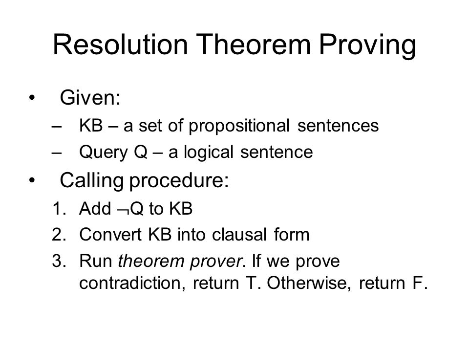 Resolution Theorem Proving Given: –KB – a set of propositional sentences –Query Q – a logical sentence Calling procedure: 1.Add  Q to KB 2.Convert KB into clausal form 3.Run theorem prover.