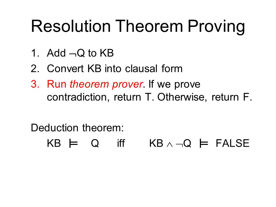 Resolution Theorem Proving 1.Add  Q to KB 2.Convert KB into clausal form 3.Run theorem prover.