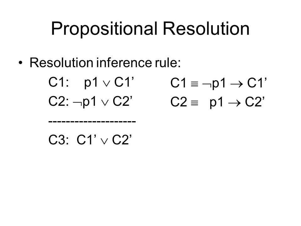 Propositional Resolution Resolution inference rule: C1: p1  C1' C2:  p1  C2' -------------------- C3: C1'  C2' C1   p1  C1' C2  p1  C2'