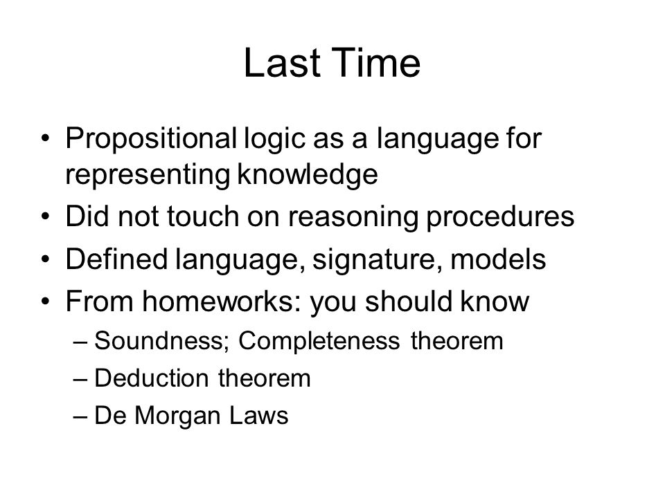 Last Time Propositional logic as a language for representing knowledge Did not touch on reasoning procedures Defined language, signature, models From homeworks: you should know –Soundness; Completeness theorem –Deduction theorem –De Morgan Laws