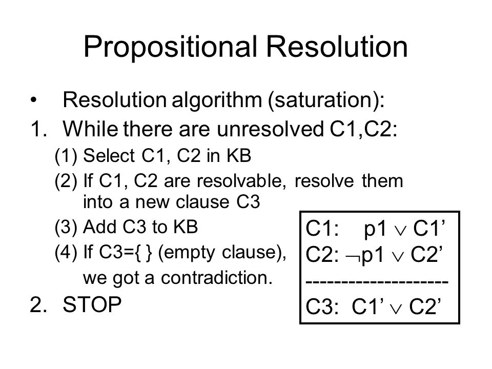 Propositional Resolution Resolution algorithm (saturation): 1.While there are unresolved C1,C2: (1)Select C1, C2 in KB (2)If C1, C2 are resolvable, resolve them into a new clause C3 (3)Add C3 to KB (4)If C3={ } (empty clause), we got a contradiction.