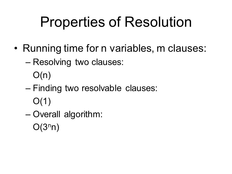 Properties of Resolution Running time for n variables, m clauses: –Resolving two clauses: O(n) –Finding two resolvable clauses: O(1) –Overall algorithm: O(3 n n)
