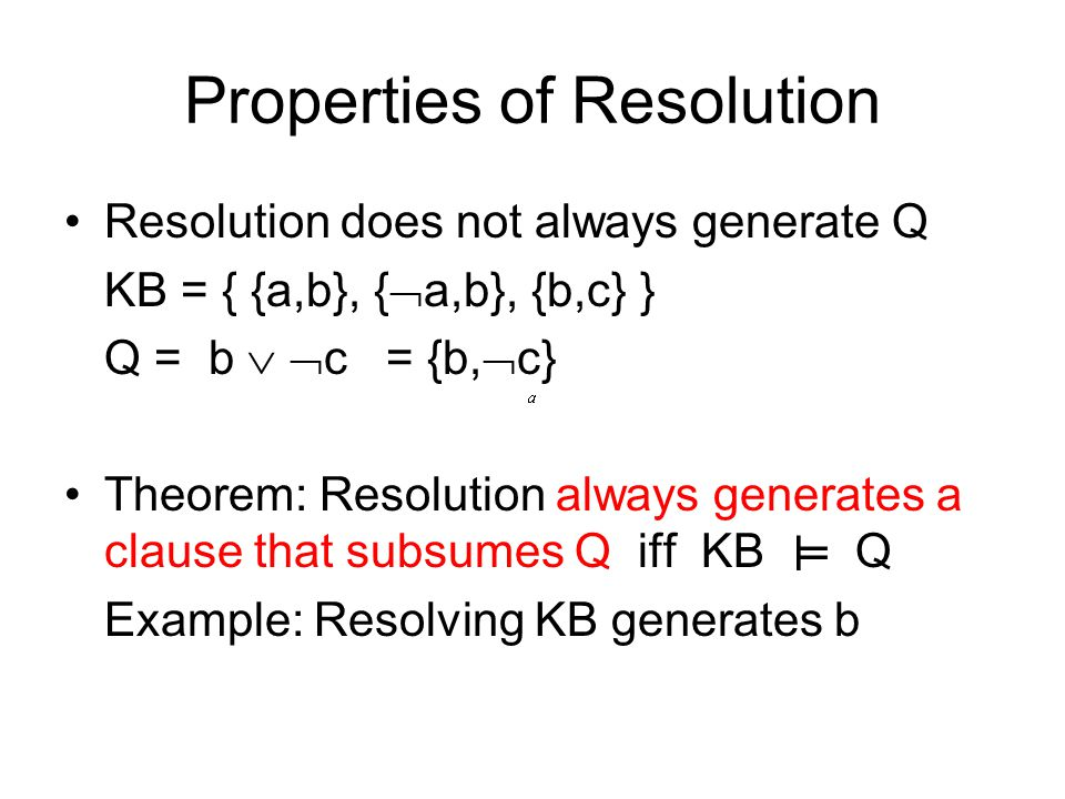 Properties of Resolution Resolution does not always generate Q KB = { {a,b}, {  a,b}, {b,c} } Q = b   c = {b,  c} Theorem: Resolution always generates a clause that subsumes Q iff KB Q Example: Resolving KB generates b ╨