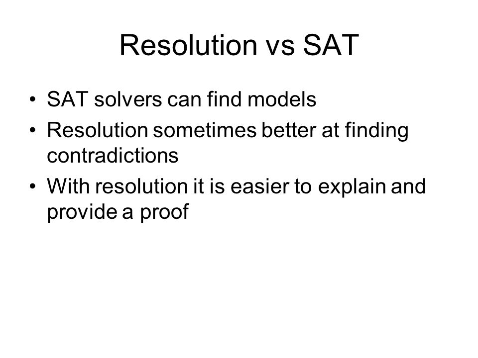 Resolution vs SAT SAT solvers can find models Resolution sometimes better at finding contradictions With resolution it is easier to explain and provide a proof