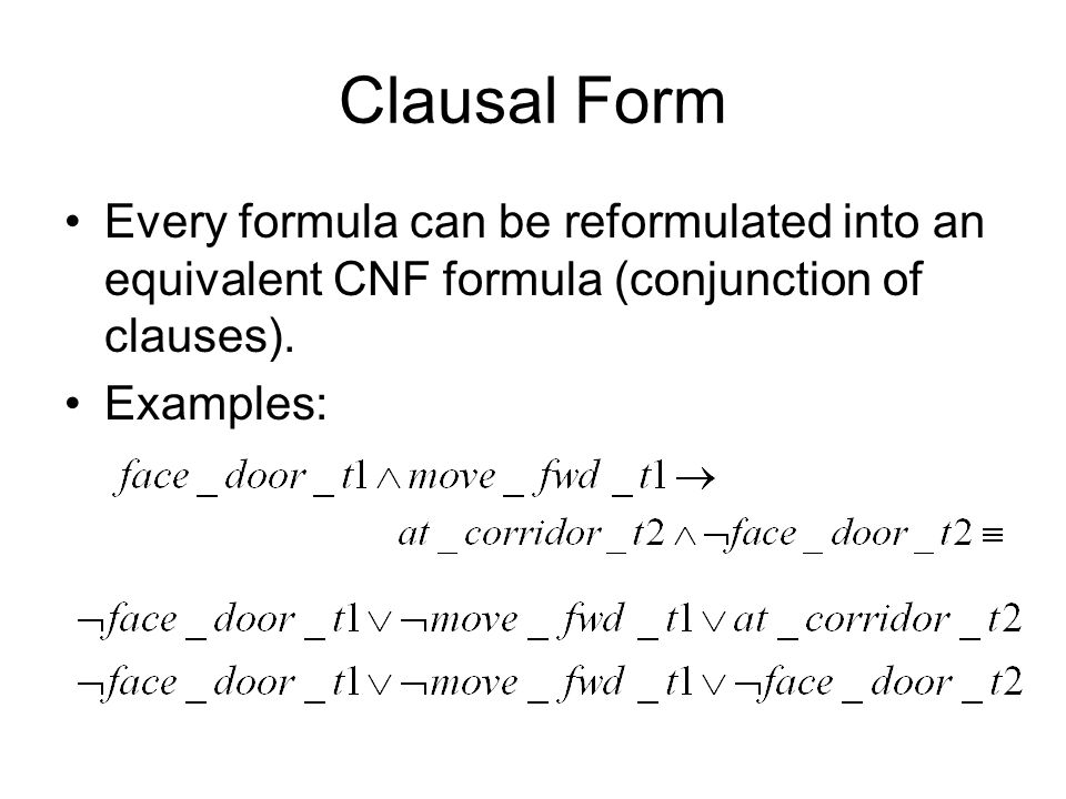 Clausal Form Every formula can be reformulated into an equivalent CNF formula (conjunction of clauses).