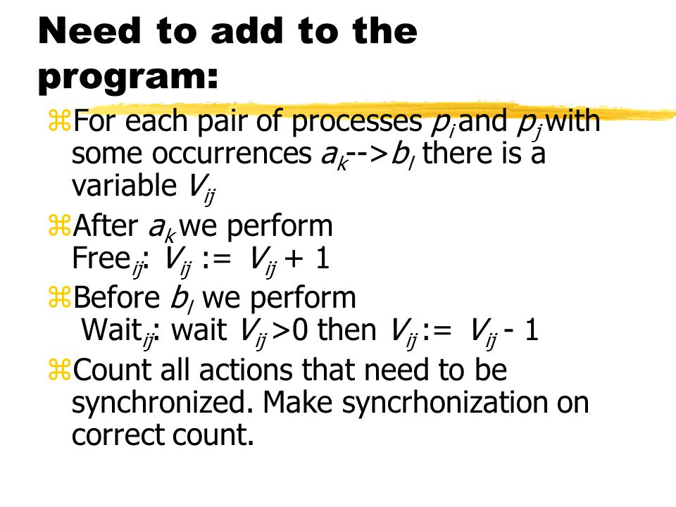Need to add to the program: zFor each pair of processes p i and p j with some occurrences a k -->b l there is a variable V ij zAfter a k we perform Free ij : V ij := V ij + 1 zBefore b l we perform Wait ij : wait V ij >0 then V ij := V ij - 1 zCount all actions that need to be synchronized.