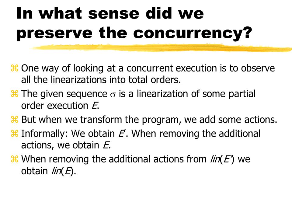 In what sense did we preserve the concurrency? zOne way of looking at a concurrent execution is to observe all the linearizations into total orders. z