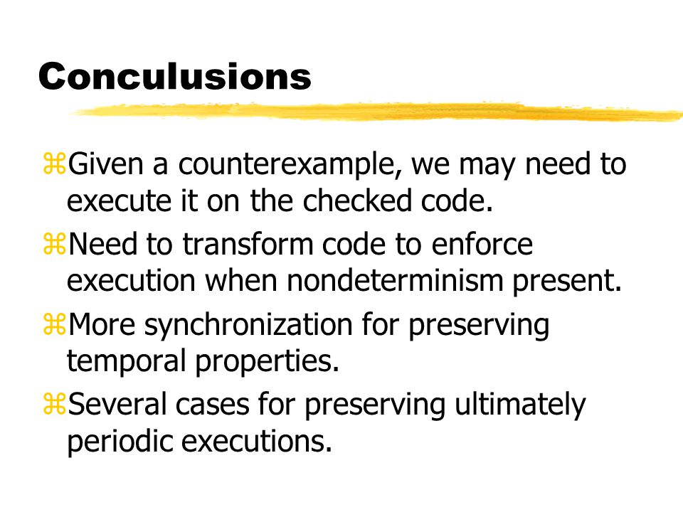Conculusions zGiven a counterexample, we may need to execute it on the checked code. zNeed to transform code to enforce execution when nondeterminism