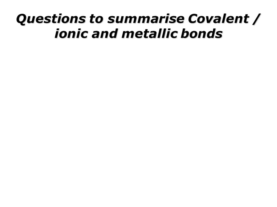 Questions to summarise Covalent / ionic and metallic bonds