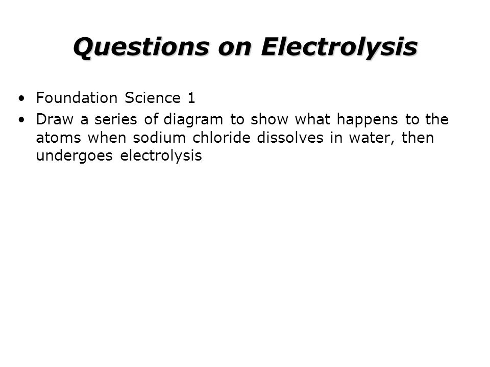 Questions on Electrolysis Foundation Science 1 Draw a series of diagram to show what happens to the atoms when sodium chloride dissolves in water, the