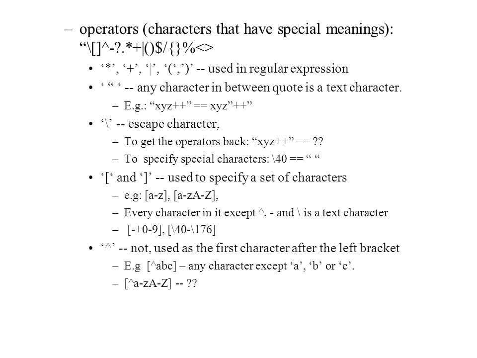 "–operators (characters that have special meanings): ""\[]^-?.*+()$/{}%<> '*', '+', '|', '(',')' -- used in regular expression ' "" ' -- any character i"