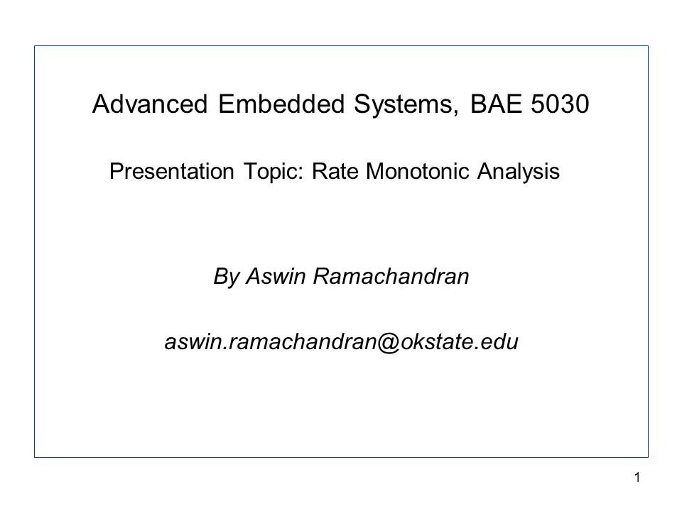 1 Advanced Embedded Systems, BAE 5030 Presentation Topic: Rate Monotonic Analysis By Aswin Ramachandran aswin.ramachandran@okstate.edu