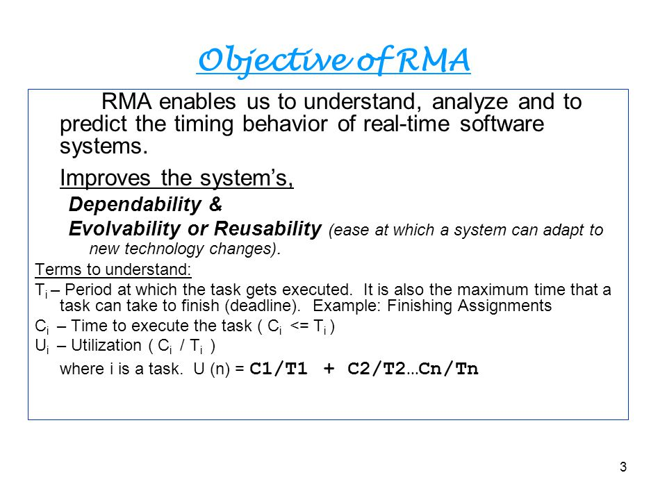 3 Objective of RMA RMA enables us to understand, analyze and to predict the timing behavior of real-time software systems. Improves the system's, Depe