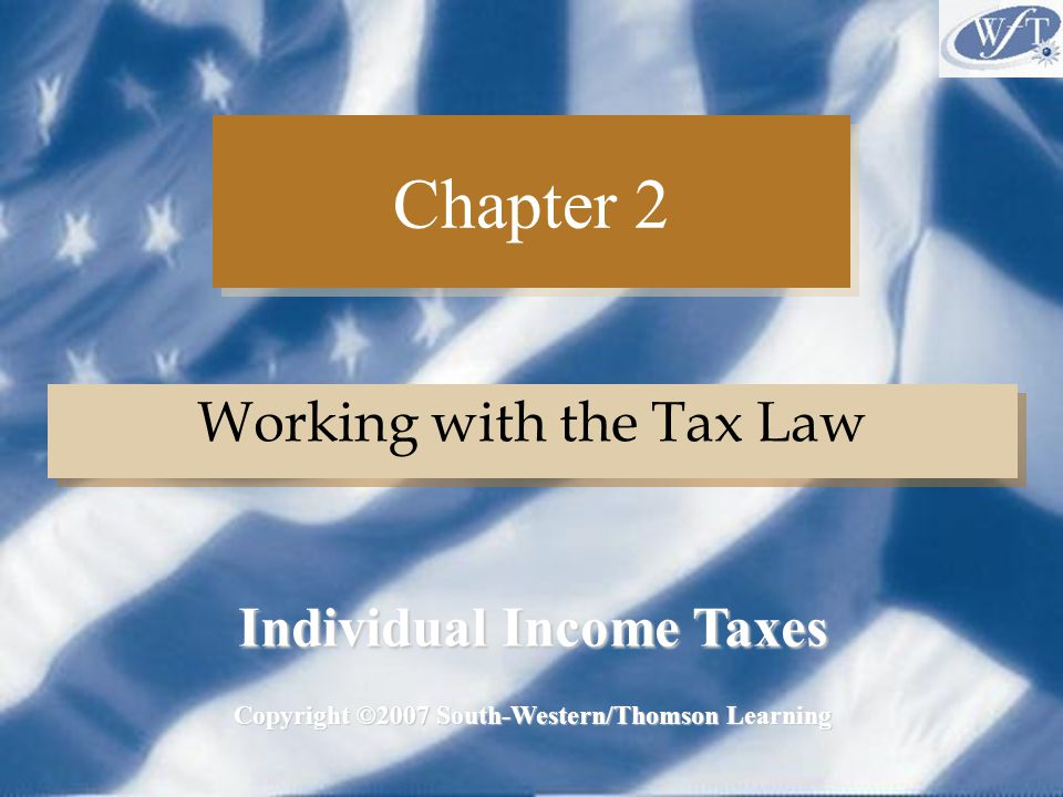 Chapter 2 Working with the Tax Law Copyright ©2007 South-Western/Thomson Learning Individual Income Taxes