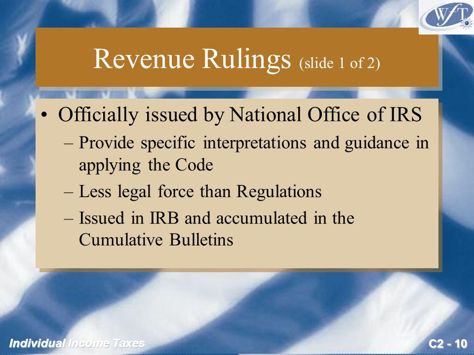 C2 - 10 Individual Income Taxes Revenue Rulings (slide 1 of 2) Officially issued by National Office of IRS –Provide specific interpretations and guidance in applying the Code –Less legal force than Regulations –Issued in IRB and accumulated in the Cumulative Bulletins Officially issued by National Office of IRS –Provide specific interpretations and guidance in applying the Code –Less legal force than Regulations –Issued in IRB and accumulated in the Cumulative Bulletins