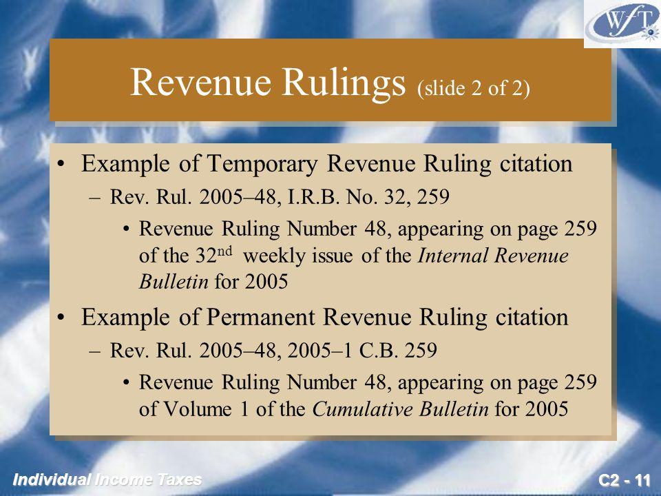 C2 - 11 Individual Income Taxes Revenue Rulings (slide 2 of 2) Example of Temporary Revenue Ruling citation –Rev. Rul. 2005–48, I.R.B. No. 32, 259 Rev