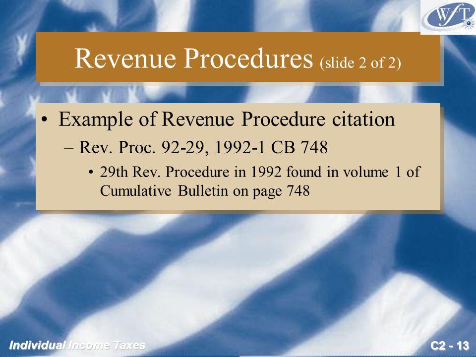 C2 - 13 Individual Income Taxes Revenue Procedures (slide 2 of 2) Example of Revenue Procedure citation –Rev. Proc. 92-29, 1992-1 CB 748 29th Rev. Pro