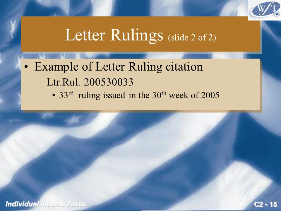 C2 - 15 Individual Income Taxes Letter Rulings (slide 2 of 2) Example of Letter Ruling citation –Ltr.Rul. 200530033 33 rd ruling issued in the 30 th w